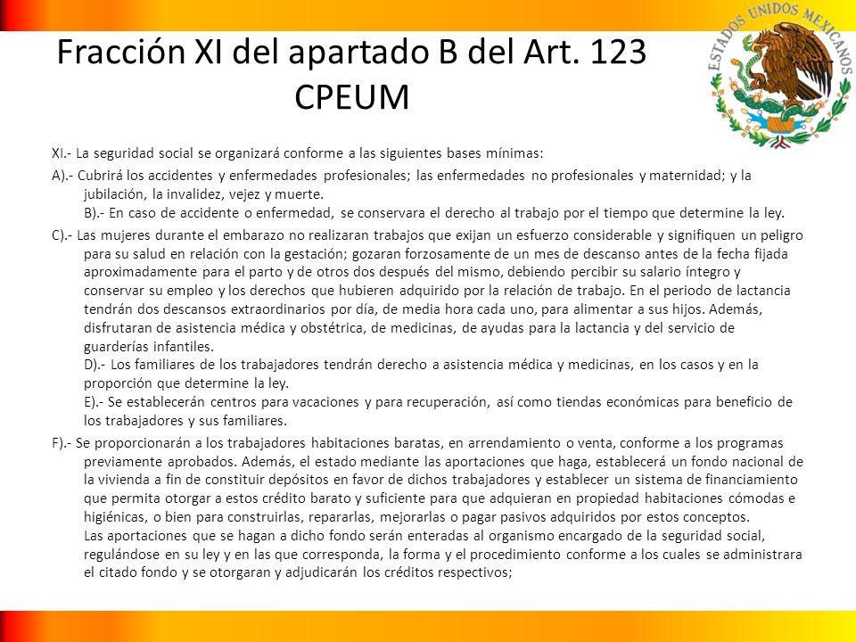 Fracción XI del apartado B del Art. 123 CPEUM XI.- La seguridad social se organizará conforme a las siguientes bases mínimas: A).- Cubrirá los acciden