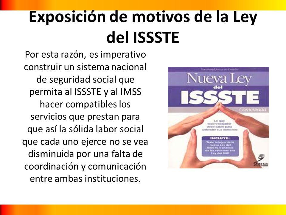 Exposición de motivos de la Ley del ISSSTE Por esta razón, es imperativo construir un sistema nacional de seguridad social que permita al ISSSTE y al