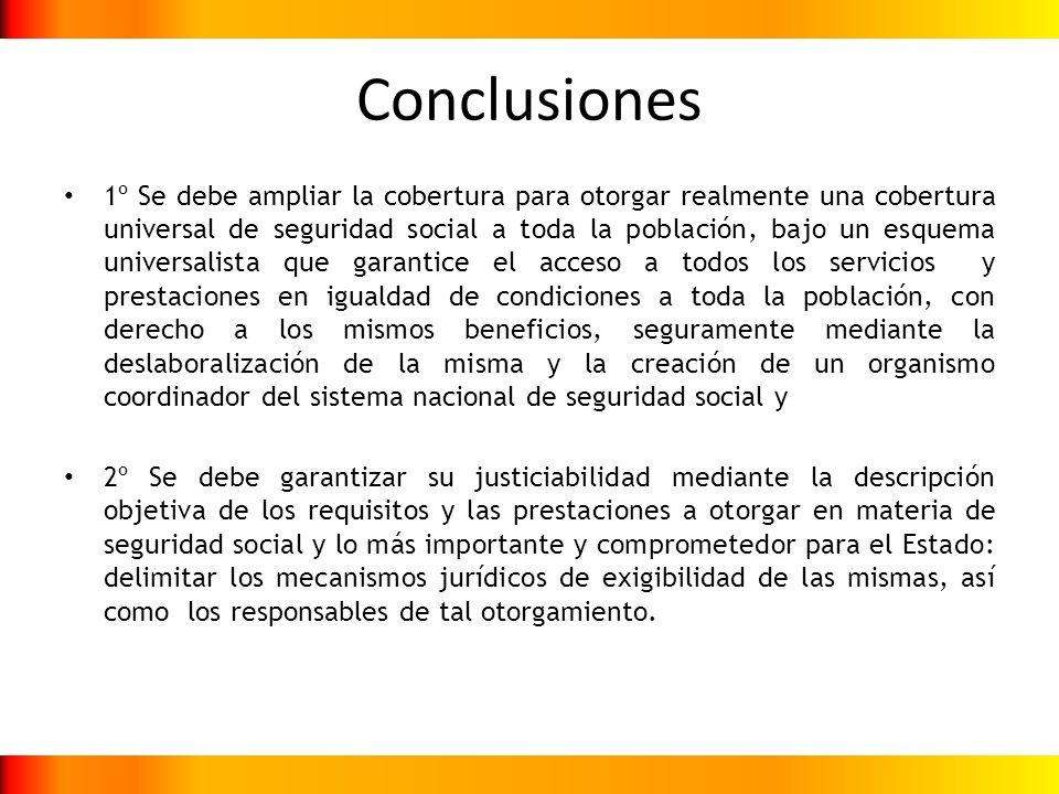Conclusiones 1º Se debe ampliar la cobertura para otorgar realmente una cobertura universal de seguridad social a toda la población, bajo un esquema u