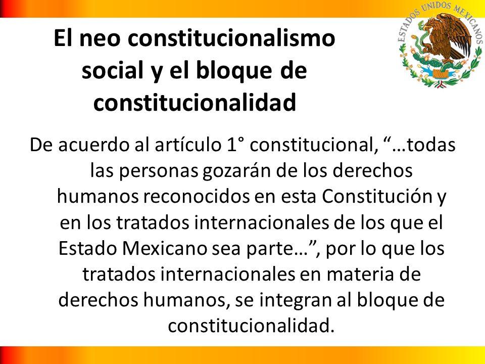 El neo constitucionalismo social y el bloque de constitucionalidad De acuerdo al artículo 1° constitucional, …todas las personas gozarán de los derech