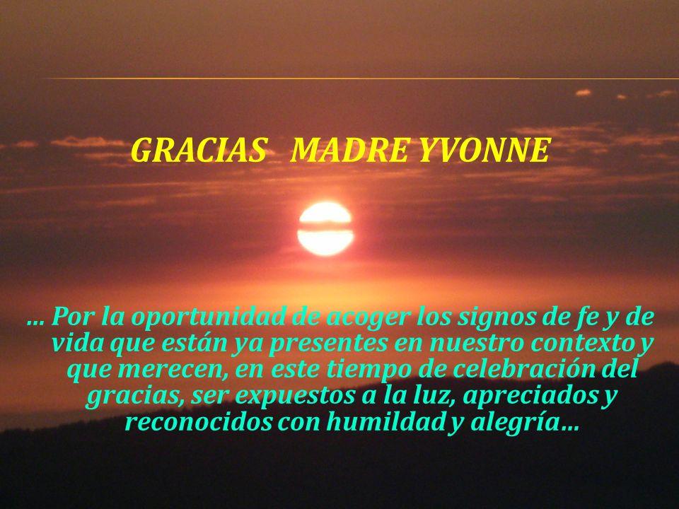 GRACIAS MADRE YVONNE … Por la oportunidad de acoger los signos de fe y de vida que están ya presentes en nuestro contexto y que merecen, en este tiempo de celebración del gracias, ser expuestos a la luz, apreciados y reconocidos con humildad y alegría…
