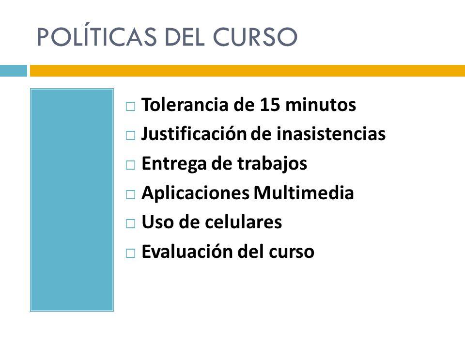 POLÍTICAS DEL CURSO Tolerancia de 15 minutos Justificación de inasistencias Entrega de trabajos Aplicaciones Multimedia Uso de celulares Evaluación de