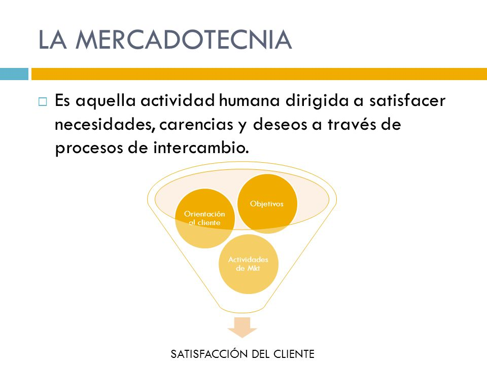 LA MERCADOTECNIA Es aquella actividad humana dirigida a satisfacer necesidades, carencias y deseos a través de procesos de intercambio. SATISFACCIÓN D