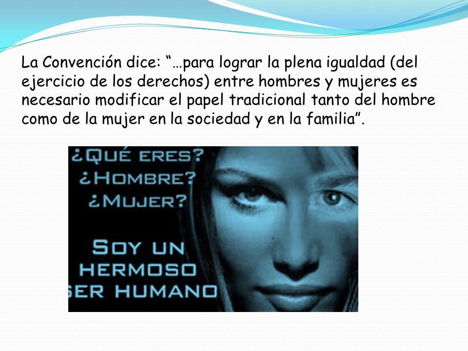 La Convención dice: …para lograr la plena igualdad (del ejercicio de los derechos) entre hombres y mujeres es necesario modificar el papel tradicional