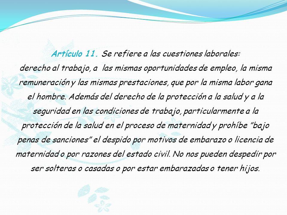 Artículo 11. Se refiere a las cuestiones laborales: derecho al trabajo, a las mismas oportunidades de empleo, la misma remuneración y las mismas prest