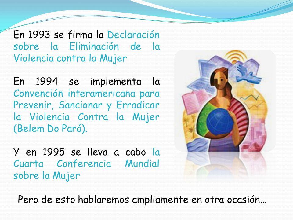 En 1993 se firma la Declaración sobre la Eliminación de la Violencia contra la Mujer En 1994 se implementa la Convención interamericana para Prevenir,