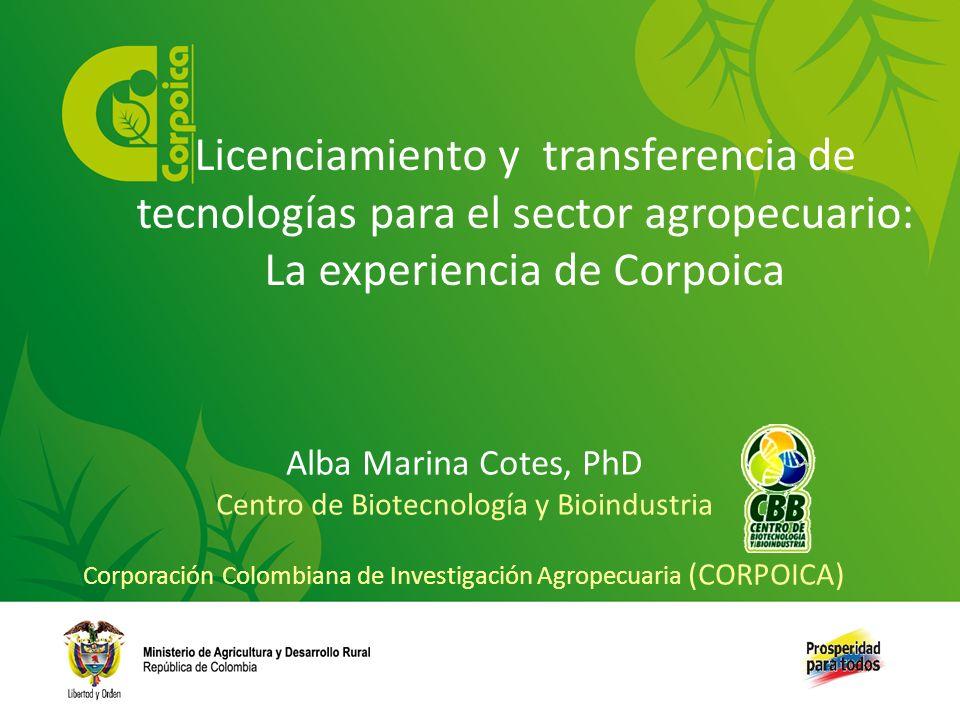 Alba Marina Cotes, PhD Centro de Biotecnología y Bioindustria Corporación Colombiana de Investigación Agropecuaria (CORPOICA) Licenciamiento y transfe