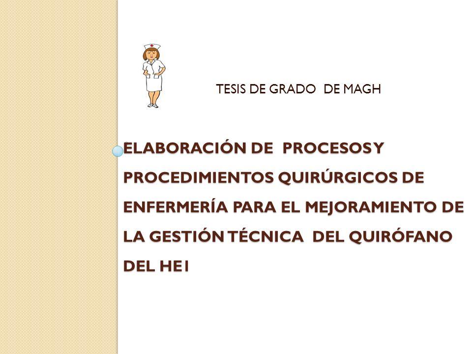 Objetivo General Elaborar los Procesos y Procedimientos Quirúrgicos de Enfermería para el mejoramiento de la gestión técnica del quirófano del HG1