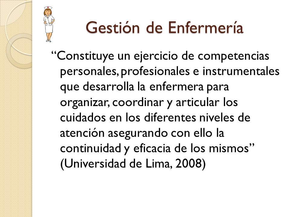 Gestión de Enfermería Constituye un ejercicio de competencias personales, profesionales e instrumentales que desarrolla la enfermera para organizar, c