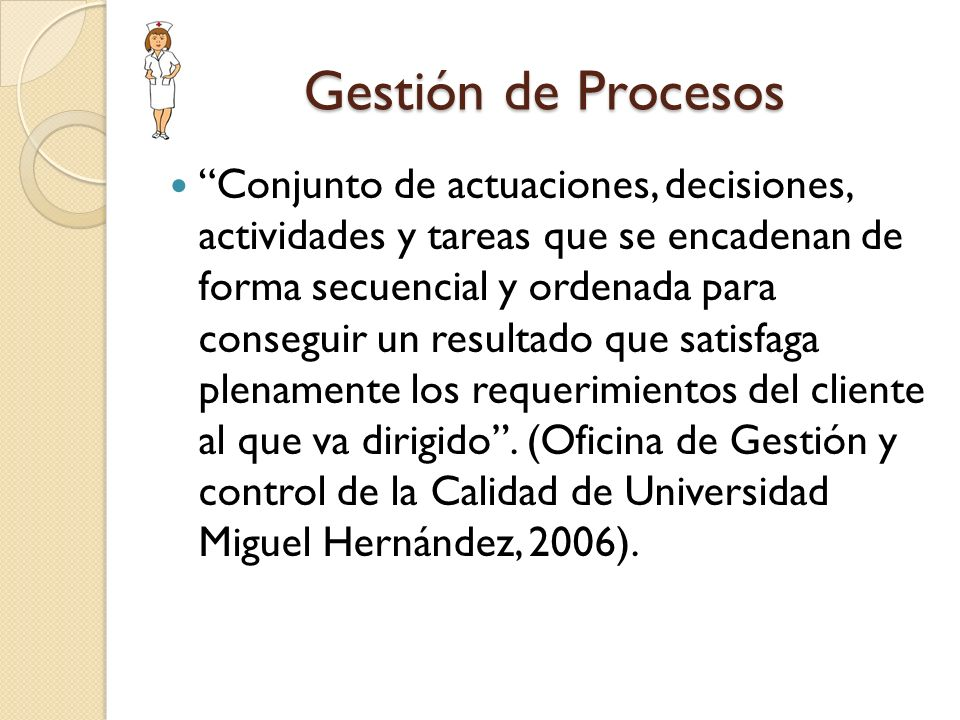 Gestión de Procesos Conjunto de actuaciones, decisiones, actividades y tareas que se encadenan de forma secuencial y ordenada para conseguir un result
