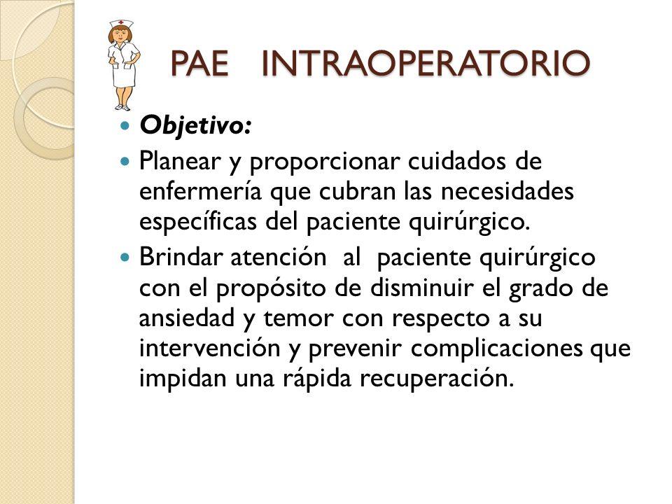 PAE INTRAOPERATORIO Objetivo: Planear y proporcionar cuidados de enfermería que cubran las necesidades específicas del paciente quirúrgico. Brindar at