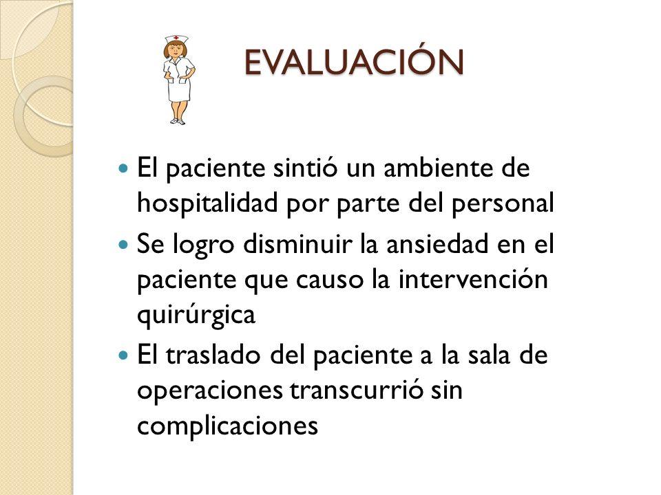 EVALUACIÓN EVALUACIÓN El paciente sintió un ambiente de hospitalidad por parte del personal Se logro disminuir la ansiedad en el paciente que causo la