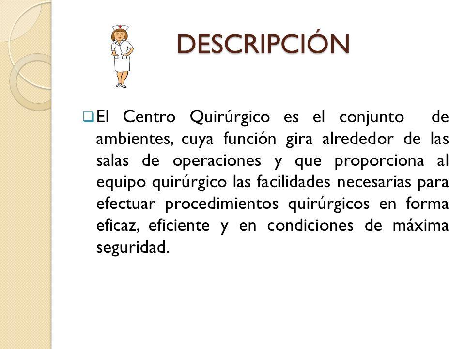 DESCRIPCIÓN El Centro Quirúrgico es el conjunto de ambientes, cuya función gira alrededor de las salas de operaciones y que proporciona al equipo quir