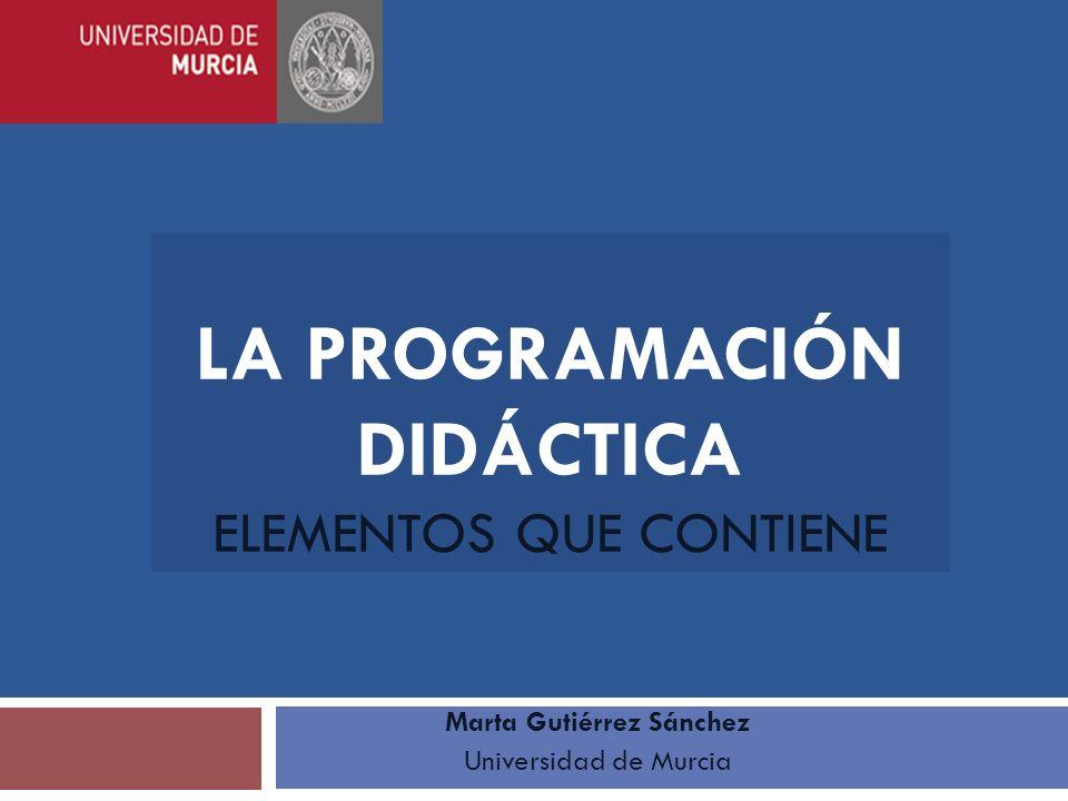 LA PROGRAMACIÓN DIDÁCTICA ELEMENTOS QUE CONTIENE Marta Gutiérrez Sánchez Universidad de Murcia