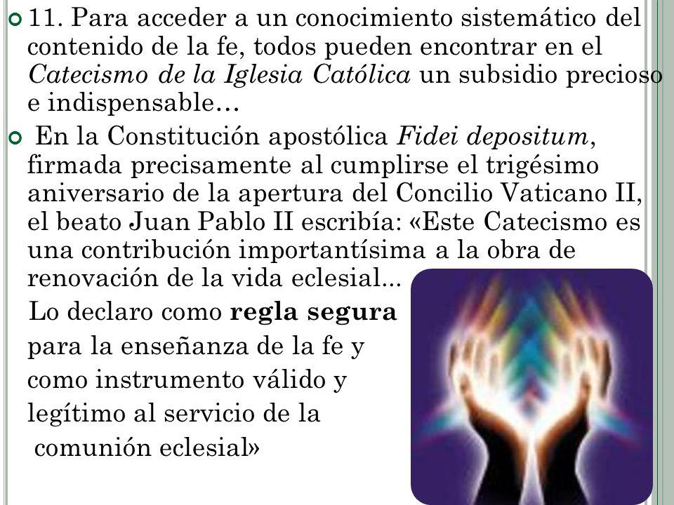 11. Para acceder a un conocimiento sistemático del contenido de la fe, todos pueden encontrar en el Catecismo de la Iglesia Católica un subsidio preci