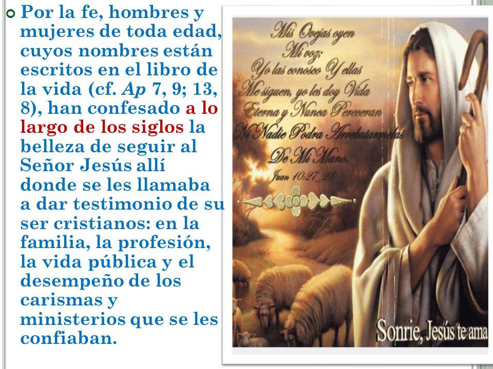 Por la fe, hombres y mujeres de toda edad, cuyos nombres están escritos en el libro de la vida (cf. Ap 7, 9; 13, 8), han confesado a lo largo de los s