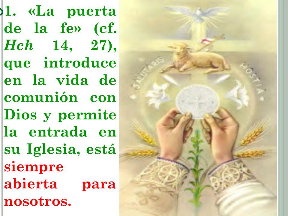 1. «La puerta de la fe» (cf. Hch 14, 27), que introduce en la vida de comunión con Dios y permite la entrada en su Iglesia, está siempre abierta para