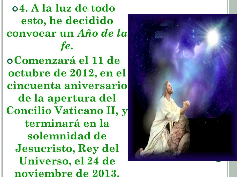 4. A la luz de todo esto, he decidido convocar un Año de la fe. Comenzará el 11 de octubre de 2012, en el cincuenta aniversario de la apertura del Con