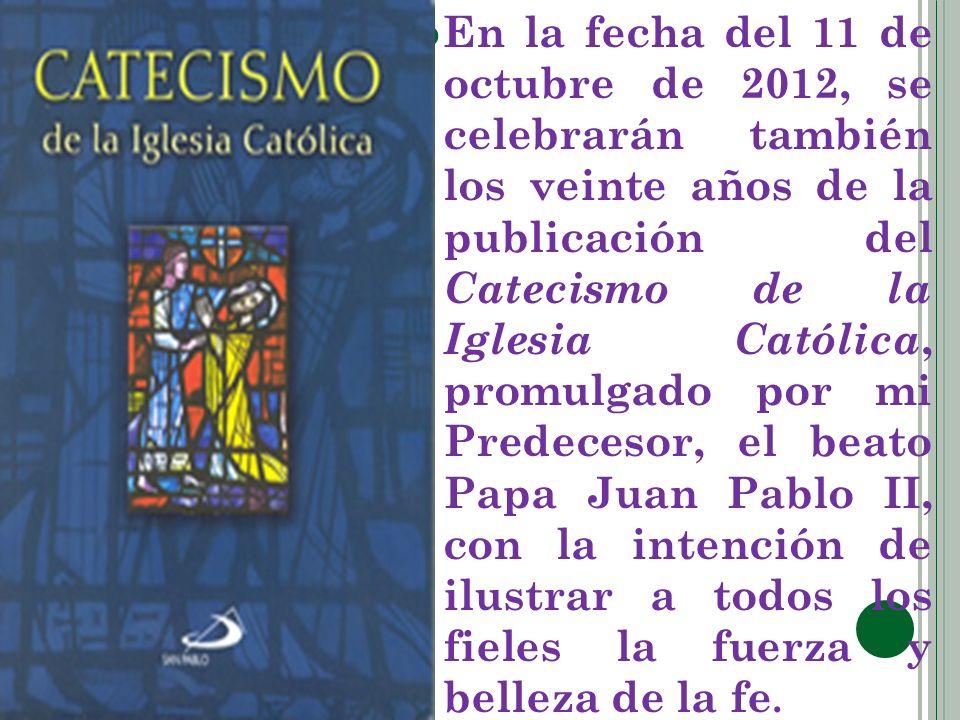 En la fecha del 11 de octubre de 2012, se celebrarán también los veinte años de la publicación del Catecismo de la Iglesia Católica, promulgado por mi Predecesor, el beato Papa Juan Pablo II, con la intención de ilustrar a todos los fieles la fuerza y belleza de la fe.