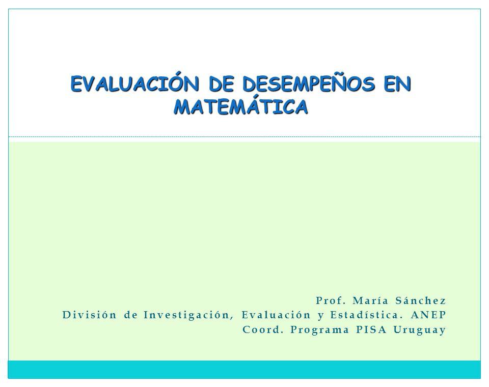 Prof. María Sánchez División de Investigación, Evaluación y Estadística. ANEP Coord. Programa PISA Uruguay EVALUACIÓN DE DESEMPEÑOS EN MATEMÁTICA