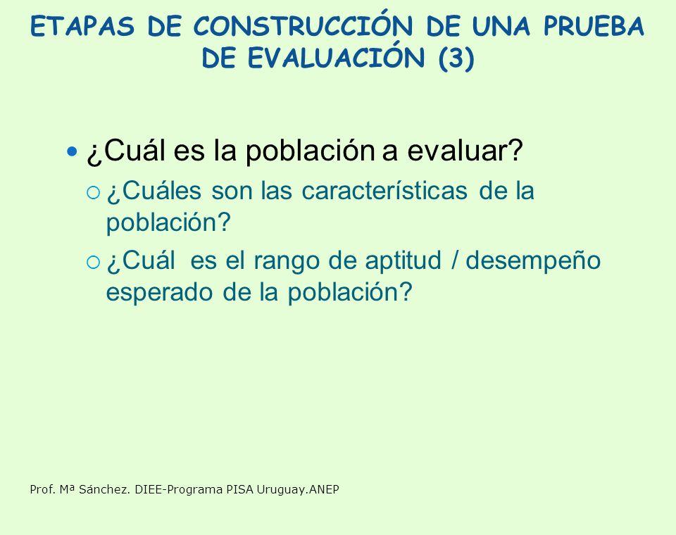 Prof. Mª Sánchez. DIEE-Programa PISA Uruguay.ANEP ETAPAS DE CONSTRUCCIÓN DE UNA PRUEBA DE EVALUACIÓN (3) ¿Cuál es la población a evaluar? ¿Cuáles son