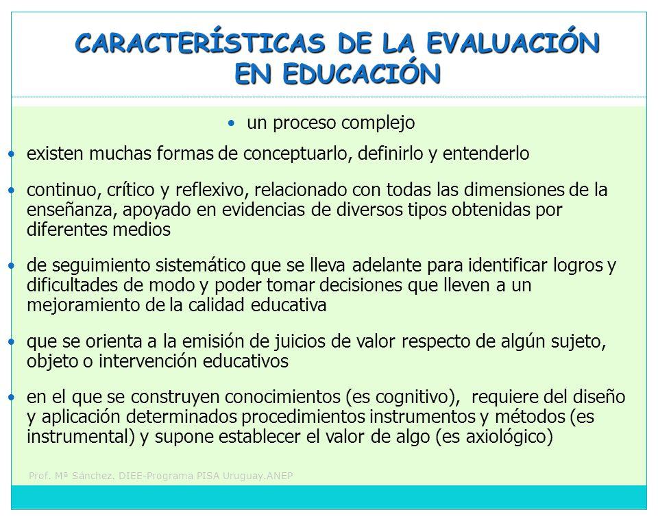 Prof. Mª Sánchez. DIEE-Programa PISA Uruguay.ANEP CARACTERÍSTICAS DE LA EVALUACIÓN EN EDUCACIÓN un proceso complejo existen muchas formas de conceptua