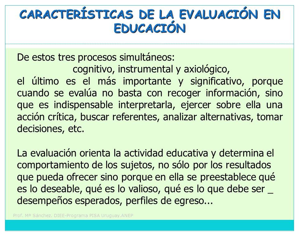 Prof. Mª Sánchez. DIEE-Programa PISA Uruguay.ANEP CARACTERÍSTICAS DE LA EVALUACIÓN EN EDUCACIÓN De estos tres procesos simultáneos: cognitivo, instrum