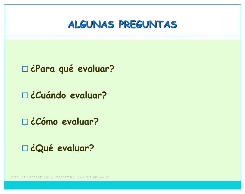 Prof. Mª Sánchez. DIEE-Programa PISA Uruguay.ANEP ALGUNAS PREGUNTAS ¿Para qué evaluar? ¿Cuándo evaluar? ¿Cómo evaluar? ¿Qué evaluar?