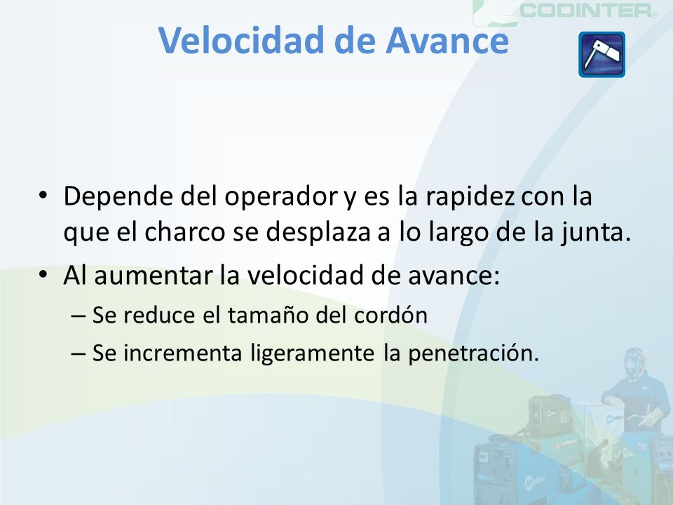 Velocidad de Avance Depende del operador y es la rapidez con la que el charco se desplaza a lo largo de la junta. Al aumentar la velocidad de avance: