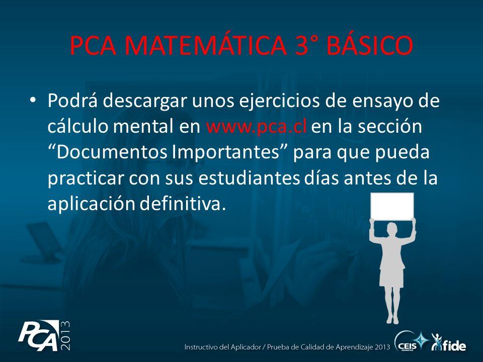 PCA MATEMÁTICA 3° BÁSICO Podrá descargar unos ejercicios de ensayo de cálculo mental en www.pca.cl en la sección Documentos Importantes para que pueda practicar con sus estudiantes días antes de la aplicación definitiva.