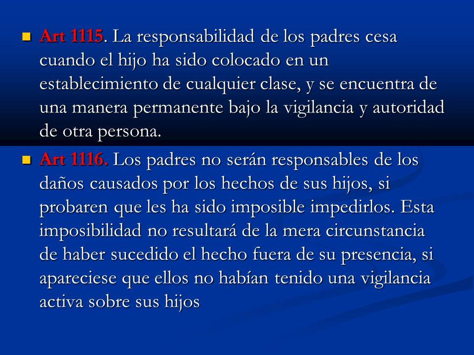 Art 1115. La responsabilidad de los padres cesa cuando el hijo ha sido colocado en un establecimiento de cualquier clase, y se encuentra de una manera