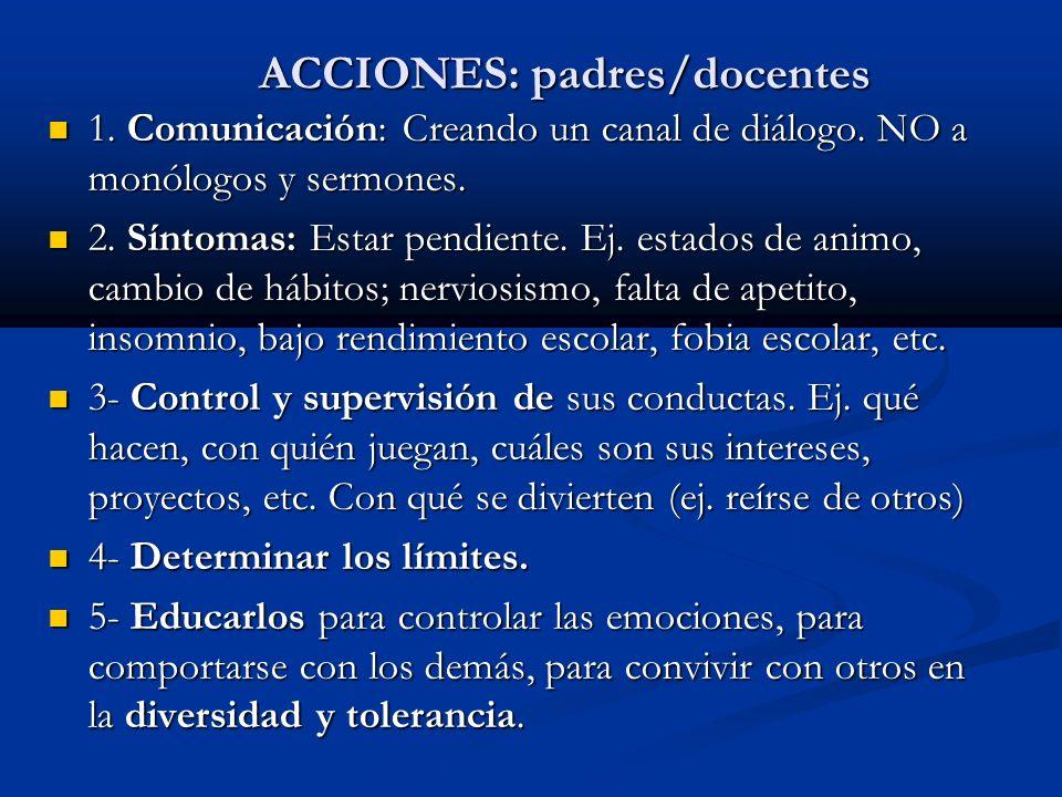 ACCIONES: padres/docentes 1. Comunicación: Creando un canal de diálogo. NO a monólogos y sermones. 1. Comunicación: Creando un canal de diálogo. NO a