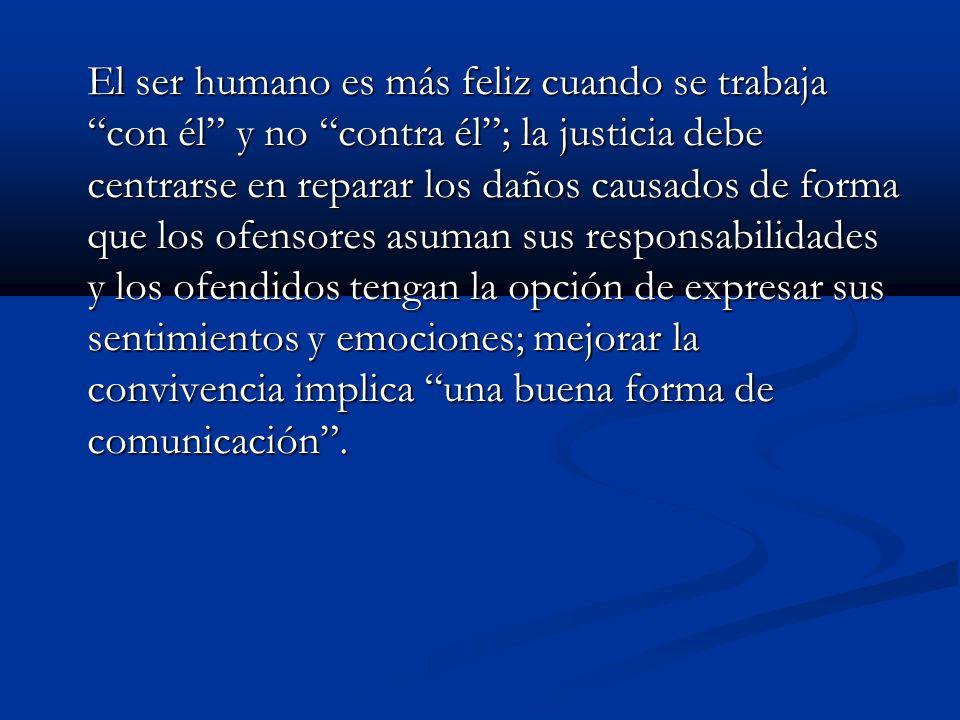 El ser humano es más feliz cuando se trabaja con él y no contra él; la justicia debe centrarse en reparar los daños causados de forma que los ofensore