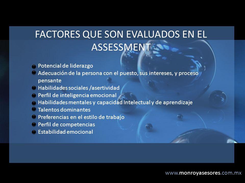 www.monroyasesores.com.mx FACTORES QUE SON EVALUADOS EN EL ASSESSMENT Potencial de liderazgo Adecuación de la persona con el puesto, sus intereses, y