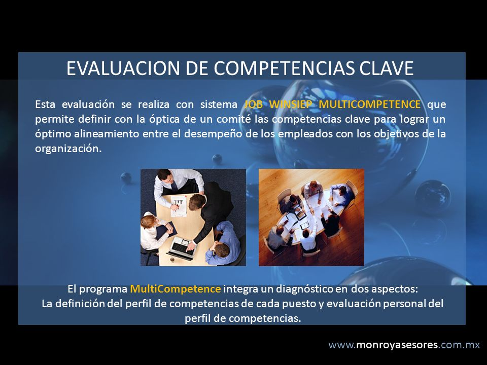 www.monroyasesores.com.mx EVALUACION DE COMPETENCIAS CLAVE Esta evaluación se realiza con sistema JOB WINSIEP MULTICOMPETENCE que permite definir con la óptica de un comité las competencias clave para lograr un óptimo alineamiento entre el desempeño de los empleados con los objetivos de la organización.