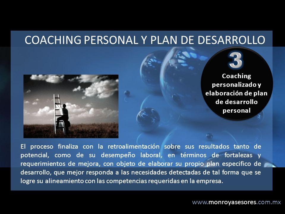 www.monroyasesores.com.mx COACHING PERSONAL Y PLAN DE DESARROLLO El proceso finaliza con la retroalimentación sobre sus resultados tanto de potencial, como de su desempeño laboral, en términos de fortalezas y requerimientos de mejora, con objeto de elaborar su propio plan especifico de desarrollo, que mejor responda a las necesidades detectadas de tal forma que se logre su alineamiento con las competencias requeridas en la empresa.