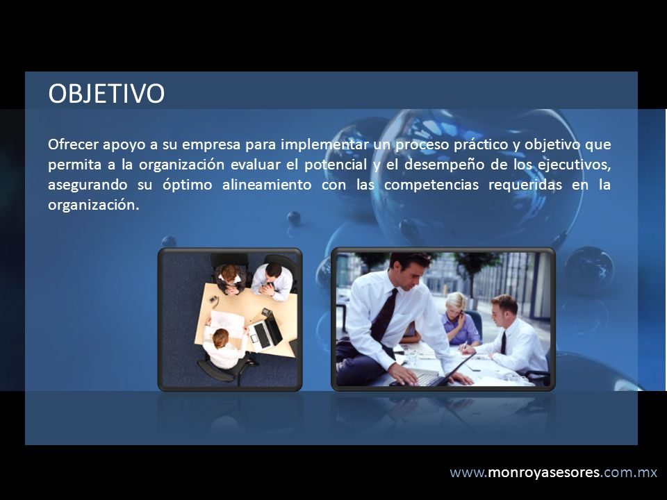 www.monroyasesores.com.mx Ofrecer apoyo a su empresa para implementar un proceso práctico y objetivo que permita a la organización evaluar el potencial y el desempeño de los ejecutivos, asegurando su óptimo alineamiento con las competencias requeridas en la organización.