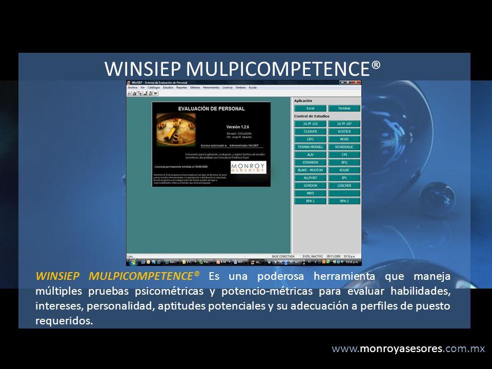 www.monroyasesores.com.mx WINSIEP MULPICOMPETENCE® WINSIEP MULPICOMPETENCE® Es una poderosa herramienta que maneja múltiples pruebas psicométricas y potencio-métricas para evaluar habilidades, intereses, personalidad, aptitudes potenciales y su adecuación a perfiles de puesto requeridos.