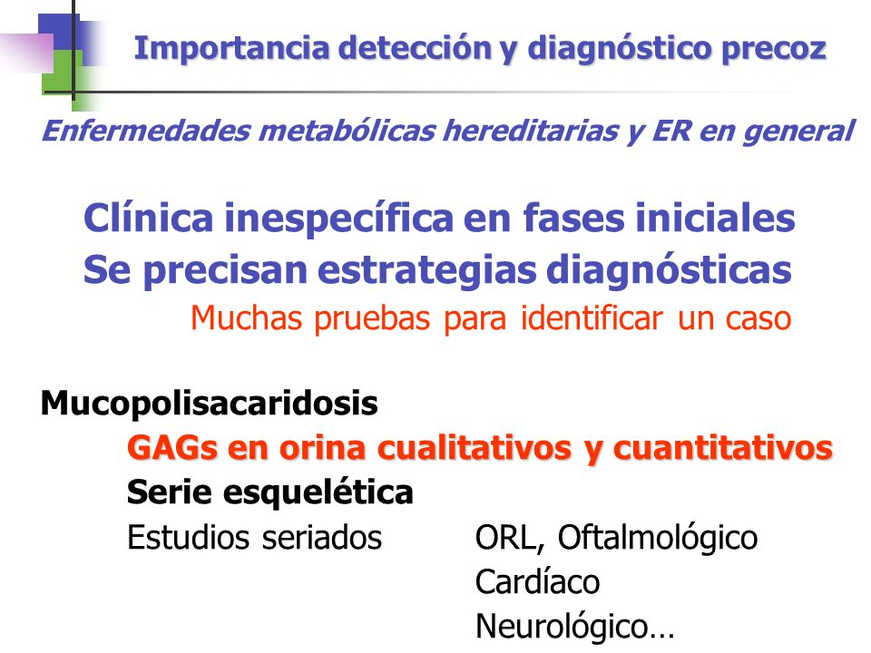 Importancia detección y diagnóstico precoz Enfermedades metabólicas hereditarias y ER en general Clínica inespecífica en fases iniciales Se precisan e