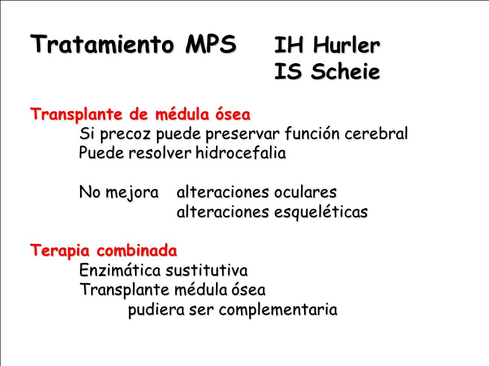 Tratamiento MPS IH Hurler IS Scheie Transplante de médula ósea Si precoz puede preservar función cerebral Puede resolver hidrocefalia No mejora altera