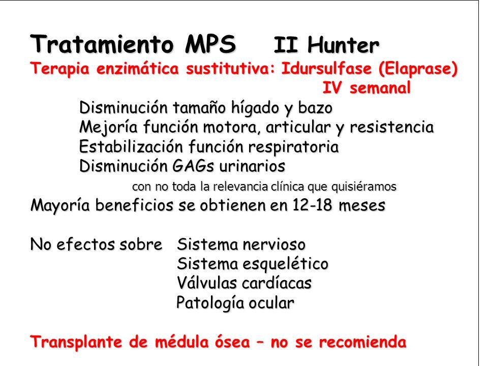 Tratamiento MPS II Hunter Terapia enzimática sustitutiva: Idursulfase (Elaprase) IV semanal Disminución tamaño hígado y bazo Mejoría función motora, a