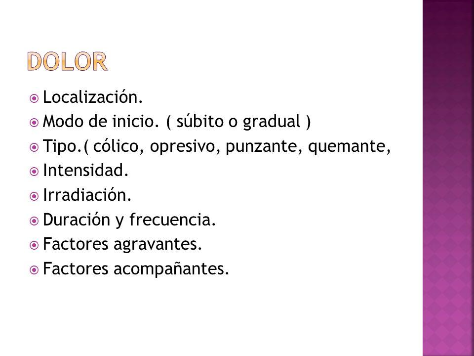 Localización. Modo de inicio. ( súbito o gradual ) Tipo.( cólico, opresivo, punzante, quemante, Intensidad. Irradiación. Duración y frecuencia. Factor