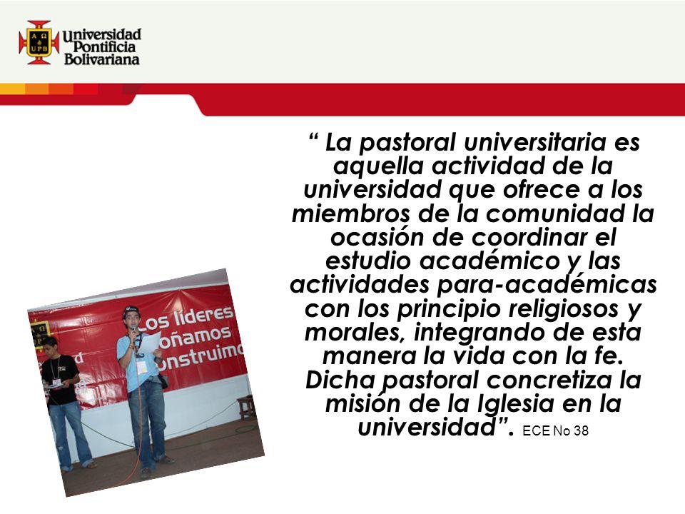 La pastoral universitaria es aquella actividad de la universidad que ofrece a los miembros de la comunidad la ocasión de coordinar el estudio académico y las actividades para-académicas con los principio religiosos y morales, integrando de esta manera la vida con la fe.