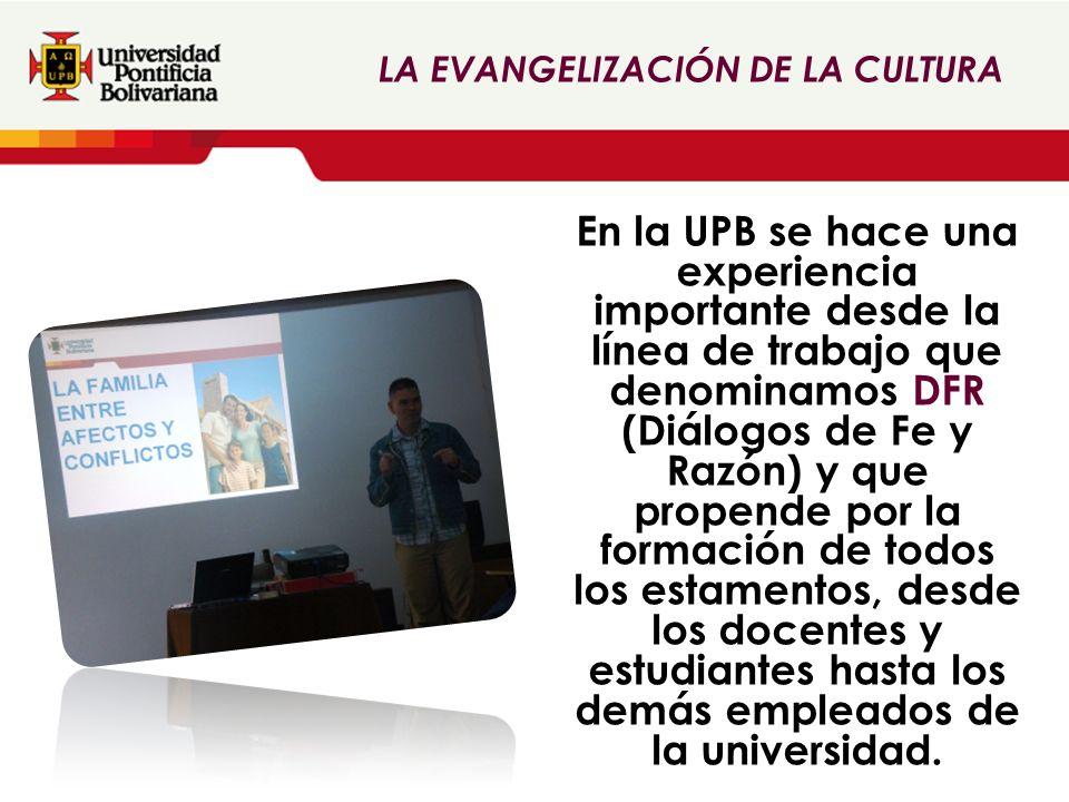 En la UPB se hace una experiencia importante desde la línea de trabajo que denominamos DFR (Diálogos de Fe y Razón) y que propende por la formación de todos los estamentos, desde los docentes y estudiantes hasta los demás empleados de la universidad.