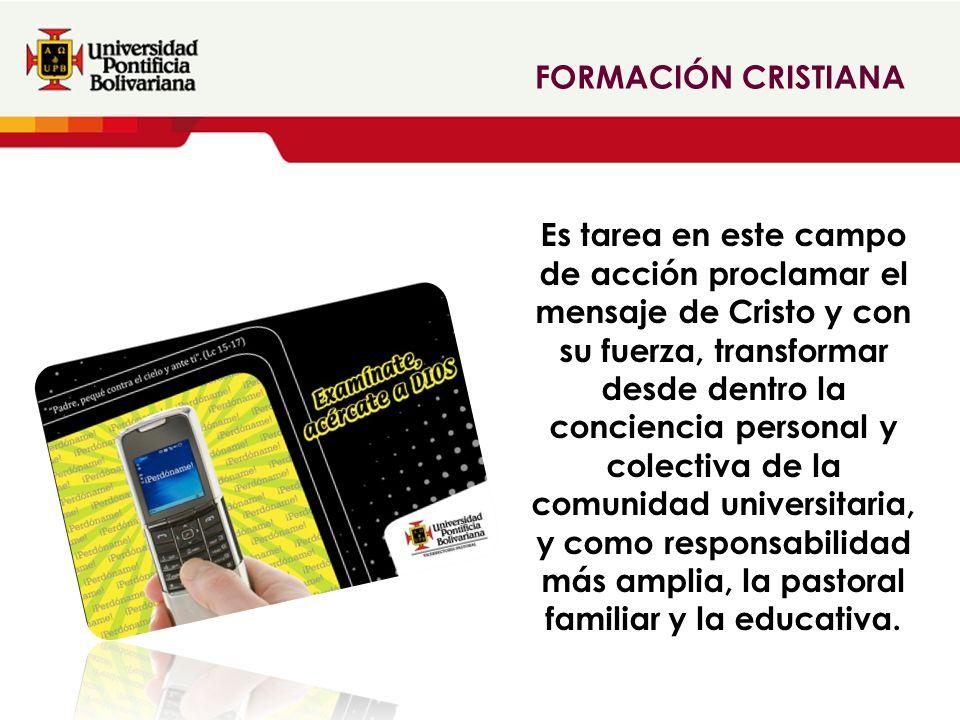 FORMACIÓN CRISTIANA Es tarea en este campo de acción proclamar el mensaje de Cristo y con su fuerza, transformar desde dentro la conciencia personal y colectiva de la comunidad universitaria, y como responsabilidad más amplia, la pastoral familiar y la educativa.