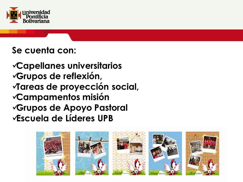 Se cuenta con: Capellanes universitarios Grupos de reflexión, Tareas de proyección social, Campamentos misión Grupos de Apoyo Pastoral Escuela de Líderes UPB