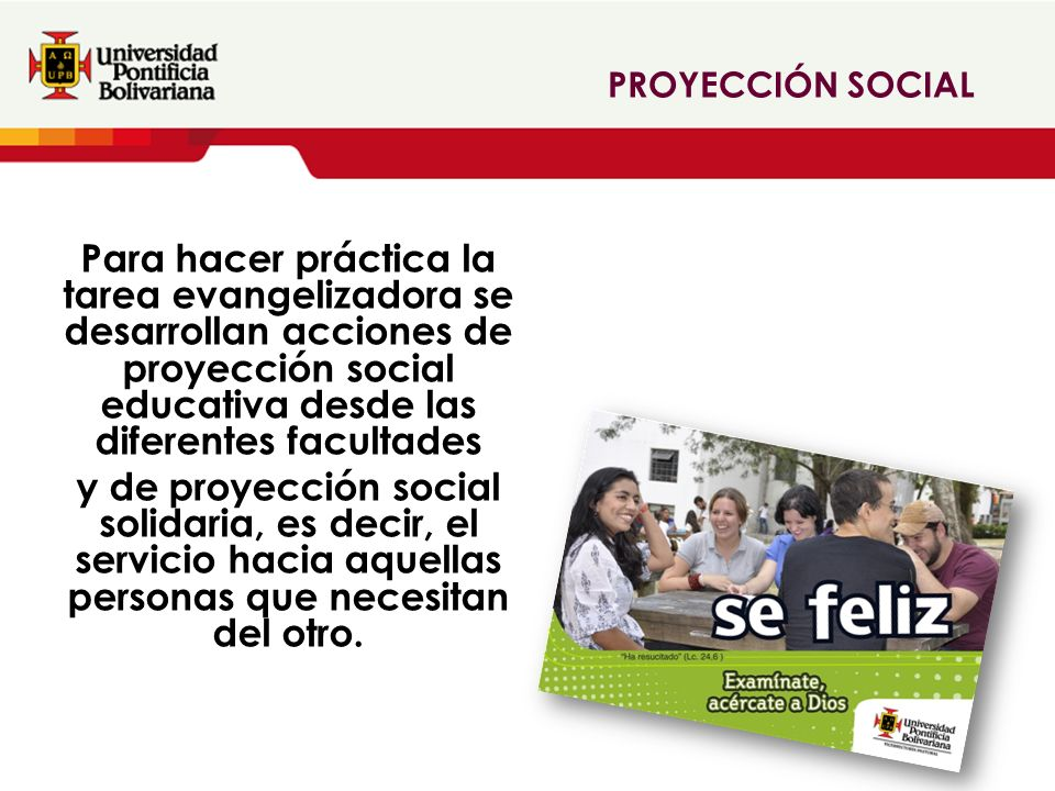 Para hacer práctica la tarea evangelizadora se desarrollan acciones de proyección social educativa desde las diferentes facultades y de proyección social solidaria, es decir, el servicio hacia aquellas personas que necesitan del otro.
