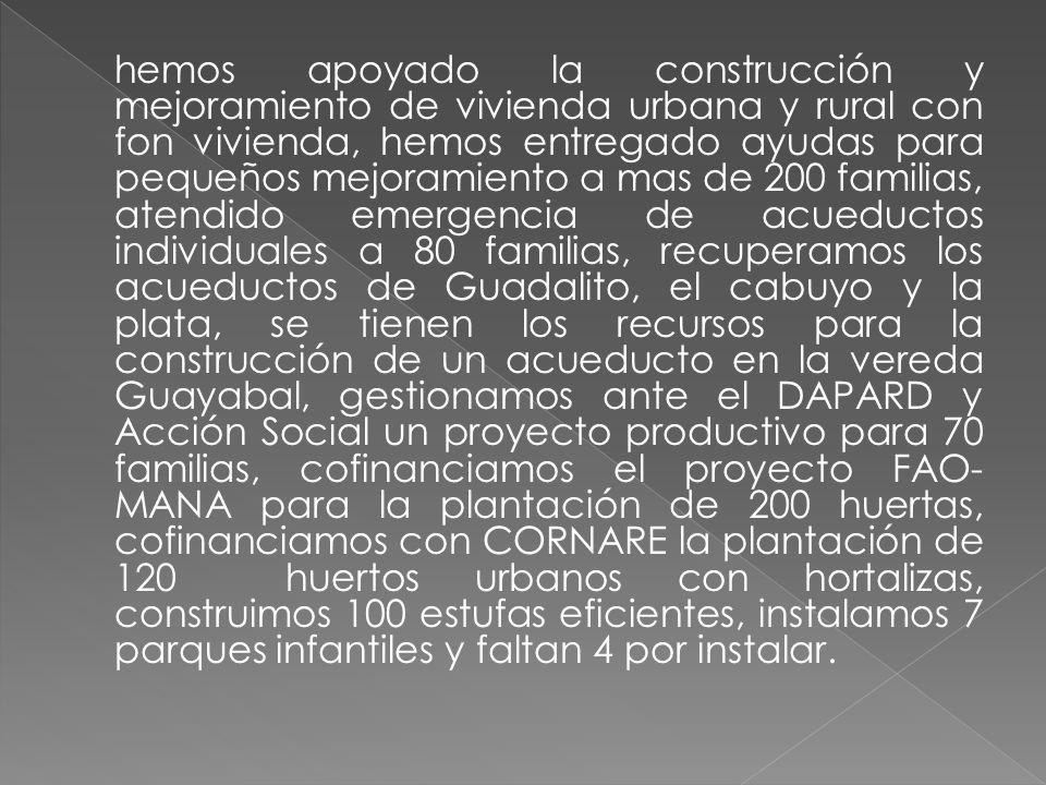 hemos apoyado la construcción y mejoramiento de vivienda urbana y rural con fon vivienda, hemos entregado ayudas para pequeños mejoramiento a mas de 200 familias, atendido emergencia de acueductos individuales a 80 familias, recuperamos los acueductos de Guadalito, el cabuyo y la plata, se tienen los recursos para la construcción de un acueducto en la vereda Guayabal, gestionamos ante el DAPARD y Acción Social un proyecto productivo para 70 familias, cofinanciamos el proyecto FAO- MANA para la plantación de 200 huertas, cofinanciamos con CORNARE la plantación de 120 huertos urbanos con hortalizas, construimos 100 estufas eficientes, instalamos 7 parques infantiles y faltan 4 por instalar.