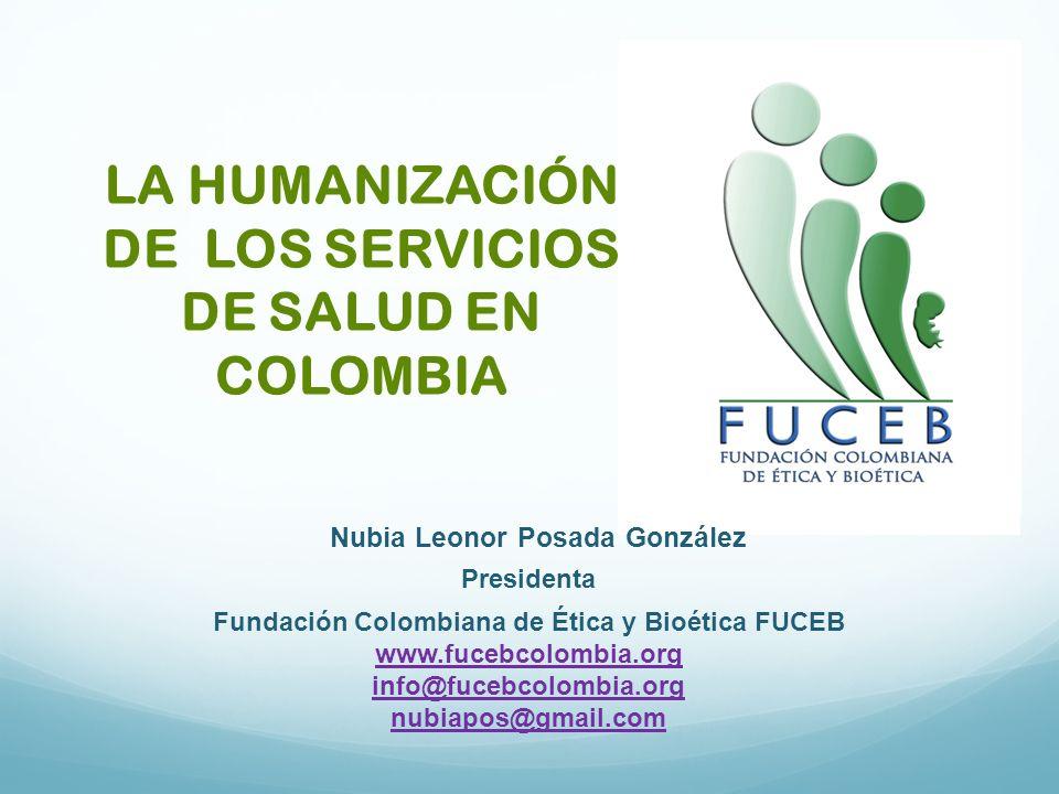 LA HUMANIZACIÓN DE LOS SERVICIOS DE SALUD EN COLOMBIA Nubia Leonor Posada González Presidenta Fundación Colombiana de Ética y Bioética FUCEB www.fuceb