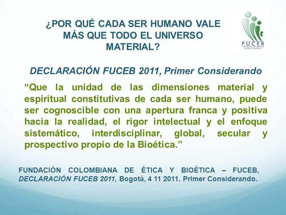 ¿POR QUÉ CADA SER HUMANO VALE MÁS QUE TODO EL UNIVERSO MATERIAL? FUNDACIÓN COLOMBIANA DE ÉTICA Y BIOÉTICA – FUCEB, DECLARACIÓN FUCEB 2011, Bogotá, 4 1